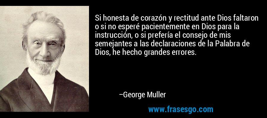 Si honesta de corazón y rectitud ante Dios faltaron o si no esperé pacientemente en Dios para la instrucción, o si prefería el consejo de mis semejantes a las declaraciones de la Palabra de Dios, he hecho grandes errores. – George Muller