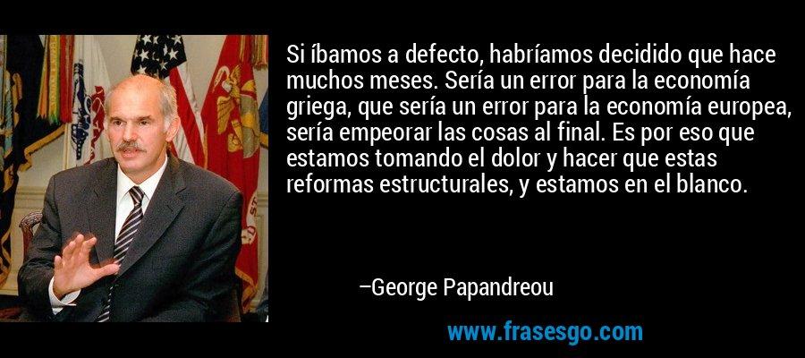 Si íbamos a defecto, habríamos decidido que hace muchos meses. Sería un error para la economía griega, que sería un error para la economía europea, sería empeorar las cosas al final. Es por eso que estamos tomando el dolor y hacer que estas reformas estructurales, y estamos en el blanco. – George Papandreou