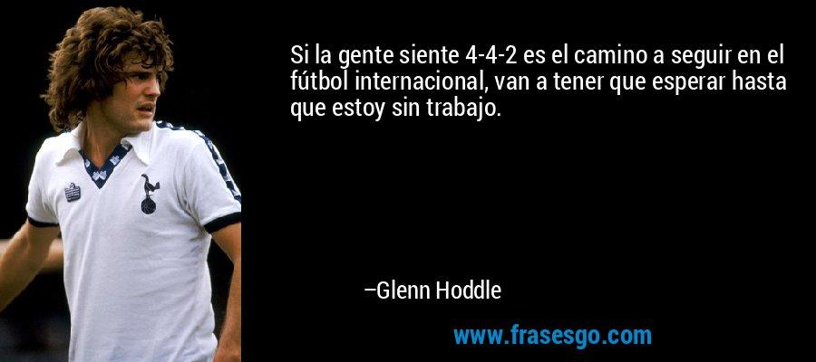 Si la gente siente 4-4-2 es el camino a seguir en el fútbol internacional, van a tener que esperar hasta que estoy sin trabajo. – Glenn Hoddle