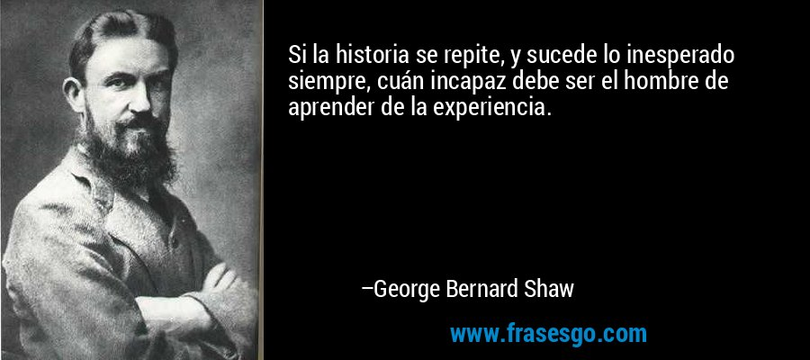 Si la historia se repite, y sucede lo inesperado siempre, cuán incapaz debe ser el hombre de aprender de la experiencia. – George Bernard Shaw