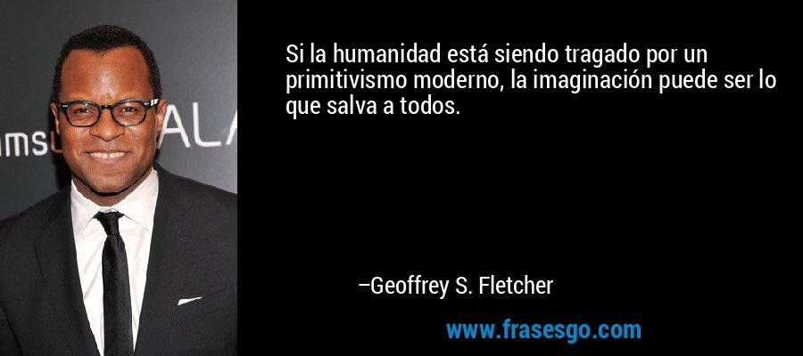 Si la humanidad está siendo tragado por un primitivismo moderno, la imaginación puede ser lo que salva a todos. – Geoffrey S. Fletcher