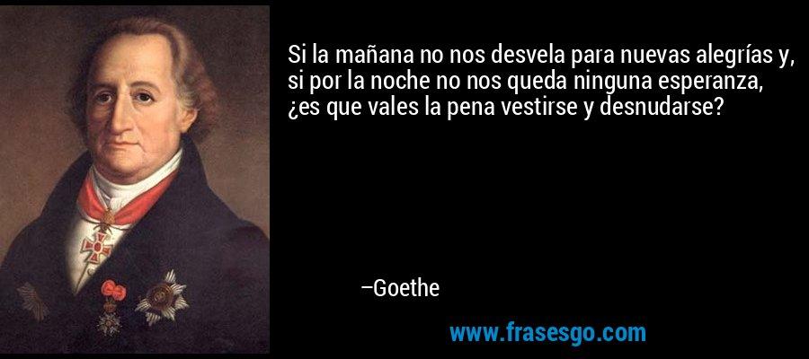 Si la mañana no nos desvela para nuevas alegrías y, si por la noche no nos queda ninguna esperanza, ¿es que vales la pena vestirse y desnudarse? – Goethe