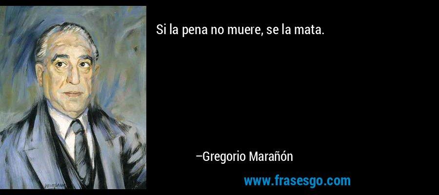Si la pena no muere, se la mata. – Gregorio Marañón