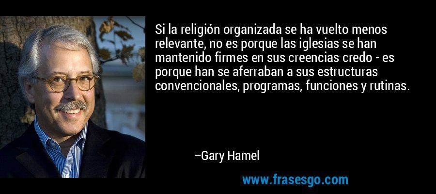 Si la religión organizada se ha vuelto menos relevante, no es porque las iglesias se han mantenido firmes en sus creencias credo - es porque han se aferraban a sus estructuras convencionales, programas, funciones y rutinas. – Gary Hamel