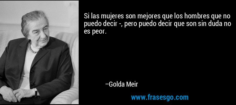 Si las mujeres son mejores que los hombres que no puedo decir -, pero puedo decir que son sin duda no es peor. – Golda Meir