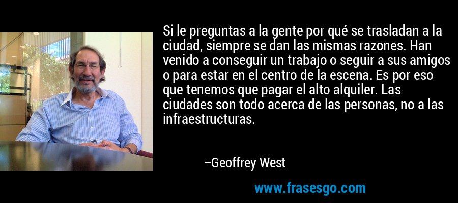 Si le preguntas a la gente por qué se trasladan a la ciudad, siempre se dan las mismas razones. Han venido a conseguir un trabajo o seguir a sus amigos o para estar en el centro de la escena. Es por eso que tenemos que pagar el alto alquiler. Las ciudades son todo acerca de las personas, no a las infraestructuras. – Geoffrey West