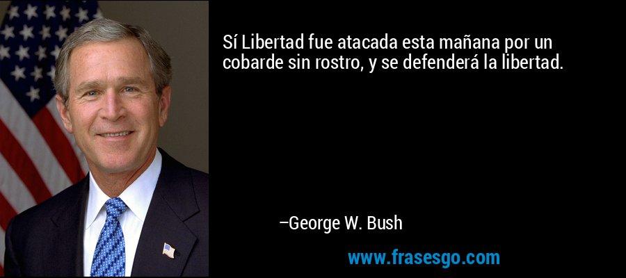 Sí Libertad fue atacada esta mañana por un cobarde sin rostro, y se defenderá la libertad. – George W. Bush