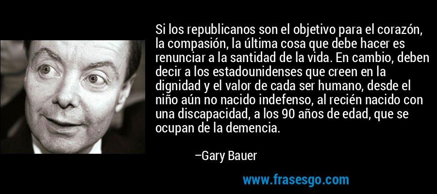 Si los republicanos son el objetivo para el corazón, la compasión, la última cosa que debe hacer es renunciar a la santidad de la vida. En cambio, deben decir a los estadounidenses que creen en la dignidad y el valor de cada ser humano, desde el niño aún no nacido indefenso, al recién nacido con una discapacidad, a los 90 años de edad, que se ocupan de la demencia. – Gary Bauer