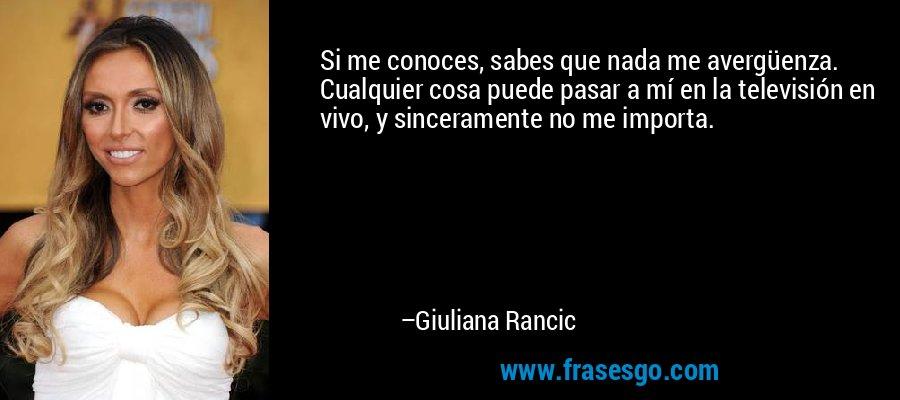 Si me conoces, sabes que nada me avergüenza. Cualquier cosa puede pasar a mí en la televisión en vivo, y sinceramente no me importa. – Giuliana Rancic