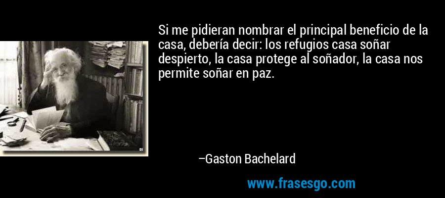 Si me pidieran nombrar el principal beneficio de la casa, debería decir: los refugios casa soñar despierto, la casa protege al soñador, la casa nos permite soñar en paz. – Gaston Bachelard