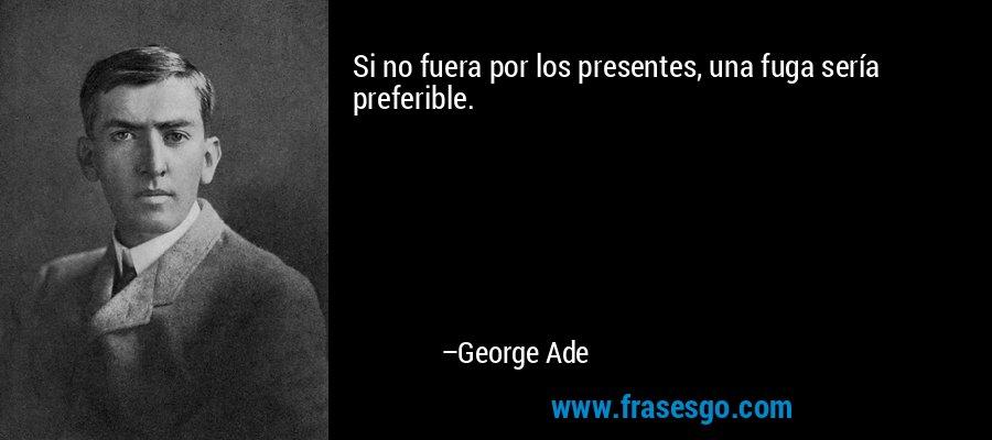 Si no fuera por los presentes, una fuga sería preferible. – George Ade