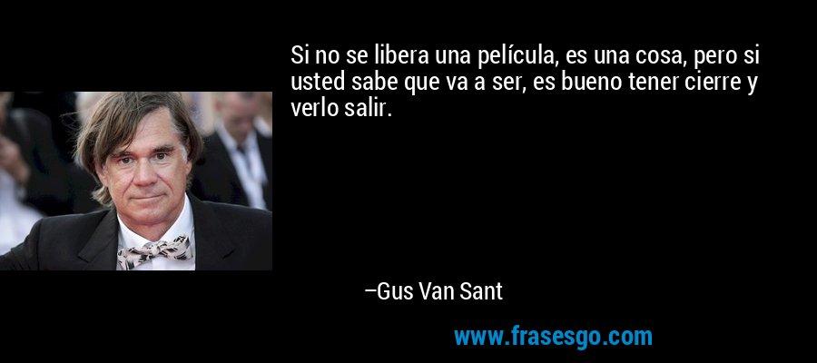 Si no se libera una película, es una cosa, pero si usted sabe que va a ser, es bueno tener cierre y verlo salir. – Gus Van Sant