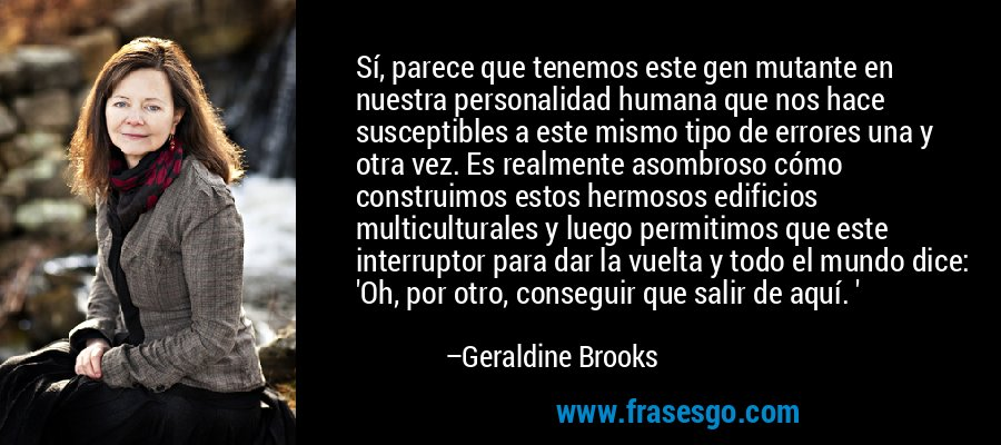 Sí, parece que tenemos este gen mutante en nuestra personalidad humana que nos hace susceptibles a este mismo tipo de errores una y otra vez. Es realmente asombroso cómo construimos estos hermosos edificios multiculturales y luego permitimos que este interruptor para dar la vuelta y todo el mundo dice: 'Oh, por otro, conseguir que salir de aquí. ' – Geraldine Brooks