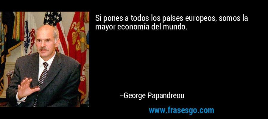 Si pones a todos los países europeos, somos la mayor economía del mundo. – George Papandreou