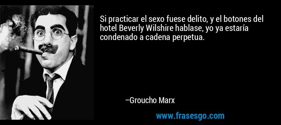 Si practicar el sexo fuese delito, y el botones del hotel Beverly Wilshire hablase, yo ya estaría condenado a cadena perpetua. – Groucho Marx