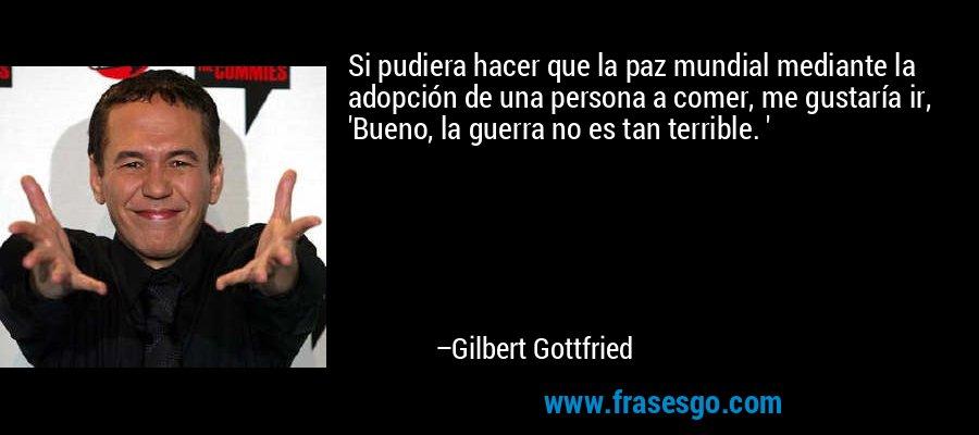 Si pudiera hacer que la paz mundial mediante la adopción de una persona a comer, me gustaría ir, 'Bueno, la guerra no es tan terrible. ' – Gilbert Gottfried