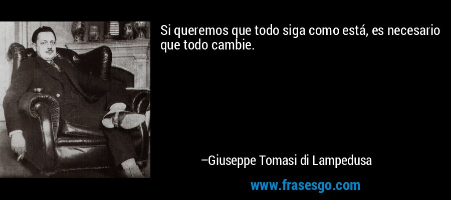 Si queremos que todo siga como está, es necesario que todo cambie. – Giuseppe Tomasi di Lampedusa