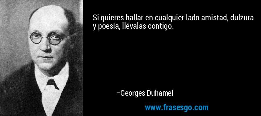 Si quieres hallar en cualquier lado amistad, dulzura y poesía, llévalas contigo. – Georges Duhamel