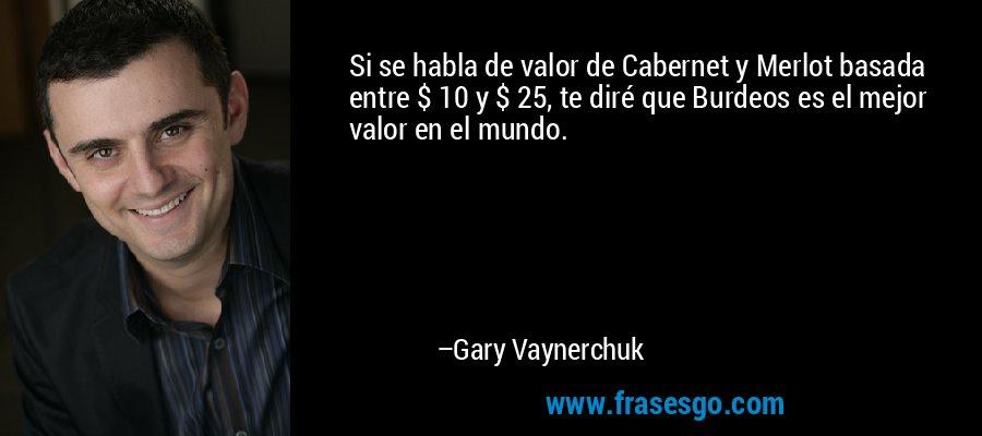 Si se habla de valor de Cabernet y Merlot basada entre $ 10 y $ 25, te diré que Burdeos es el mejor valor en el mundo. – Gary Vaynerchuk
