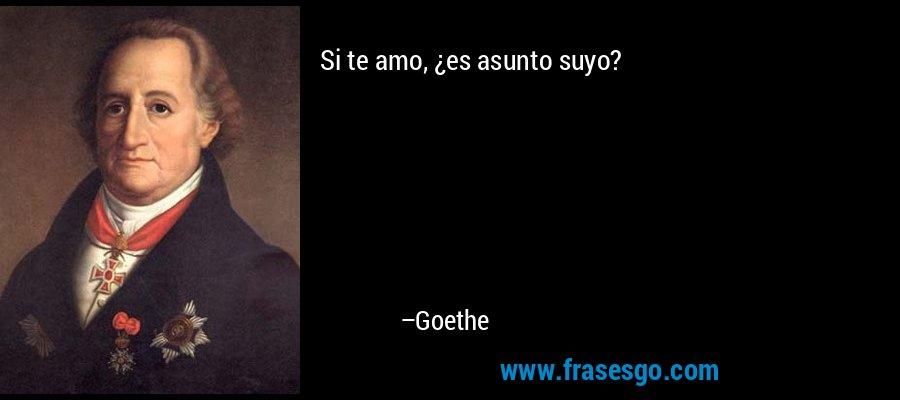 Si te amo, ¿es asunto suyo? – Goethe