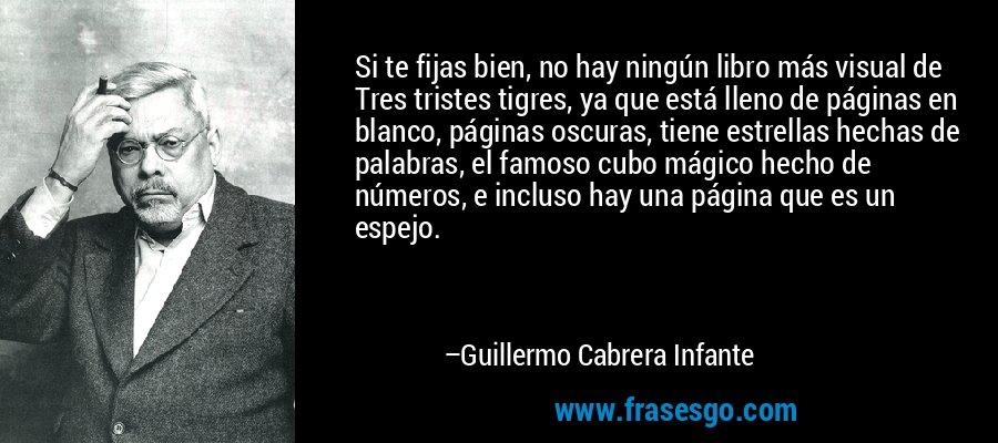 Si te fijas bien, no hay ningún libro más visual de Tres tristes tigres, ya que está lleno de páginas en blanco, páginas oscuras, tiene estrellas hechas de palabras, el famoso cubo mágico hecho de números, e incluso hay una página que es un espejo. – Guillermo Cabrera Infante