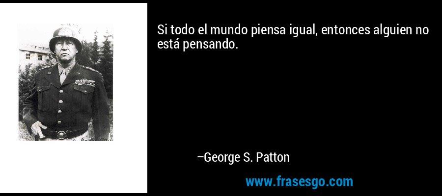 Si todo el mundo piensa igual, entonces alguien no está pensando. – George S. Patton