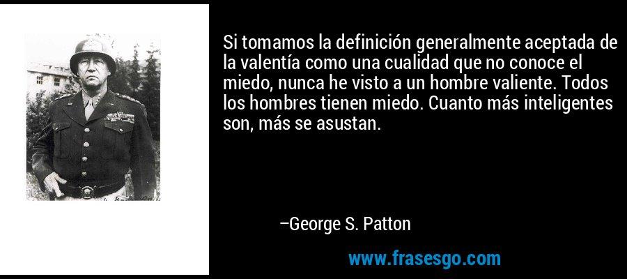 Si tomamos la definición generalmente aceptada de la valentía como una cualidad que no conoce el miedo, nunca he visto a un hombre valiente. Todos los hombres tienen miedo. Cuanto más inteligentes son, más se asustan. – George S. Patton