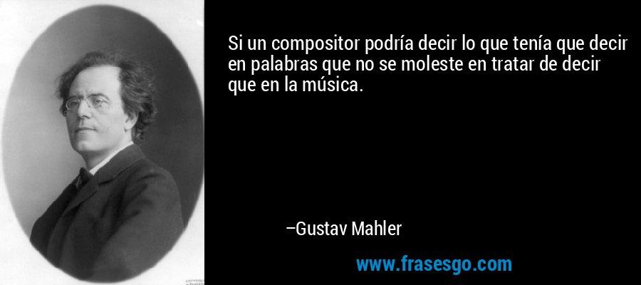 Si un compositor podría decir lo que tenía que decir en palabras que no se moleste en tratar de decir que en la música. – Gustav Mahler