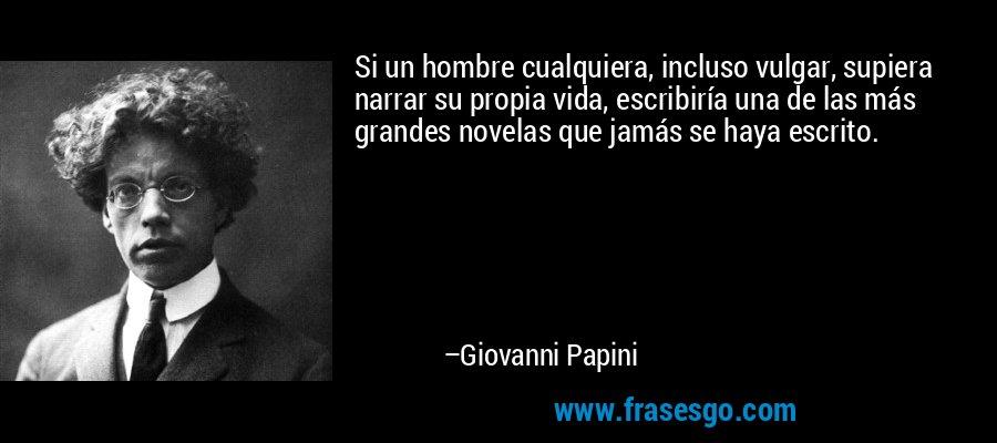 Si un hombre cualquiera, incluso vulgar, supiera narrar su propia vida, escribiría una de las más grandes novelas que jamás se haya escrito. – Giovanni Papini