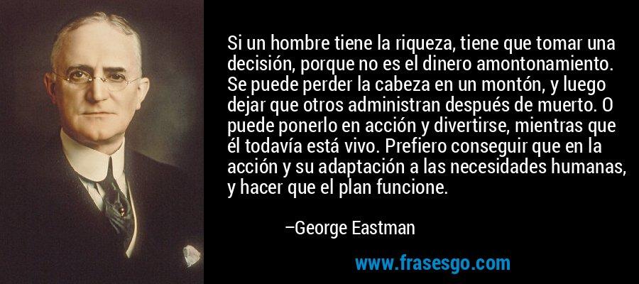 Si un hombre tiene la riqueza, tiene que tomar una decisión, porque no es el dinero amontonamiento. Se puede perder la cabeza en un montón, y luego dejar que otros administran después de muerto. O puede ponerlo en acción y divertirse, mientras que él todavía está vivo. Prefiero conseguir que en la acción y su adaptación a las necesidades humanas, y hacer que el plan funcione. – George Eastman