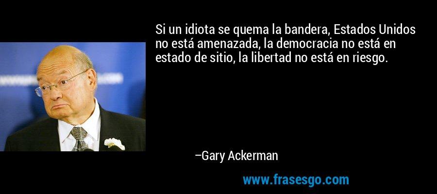 Si un idiota se quema la bandera, Estados Unidos no está amenazada, la democracia no está en estado de sitio, la libertad no está en riesgo. – Gary Ackerman
