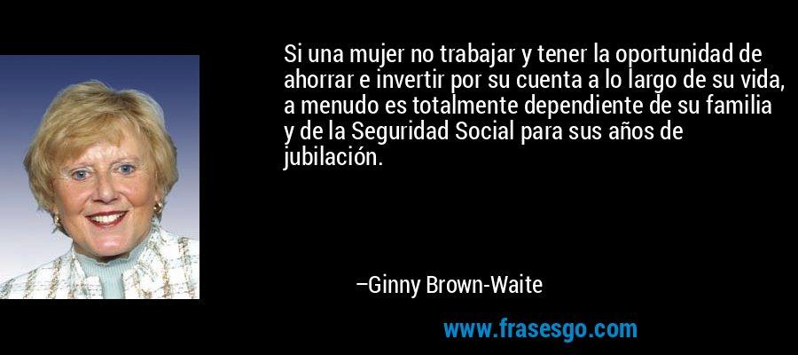 Si una mujer no trabajar y tener la oportunidad de ahorrar e invertir por su cuenta a lo largo de su vida, a menudo es totalmente dependiente de su familia y de la Seguridad Social para sus años de jubilación. – Ginny Brown-Waite