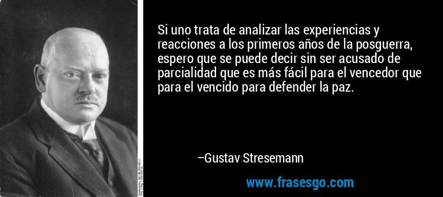 Si uno trata de analizar las experiencias y reacciones a los primeros años de la posguerra, espero que se puede decir sin ser acusado de parcialidad que es más fácil para el vencedor que para el vencido para defender la paz. – Gustav Stresemann