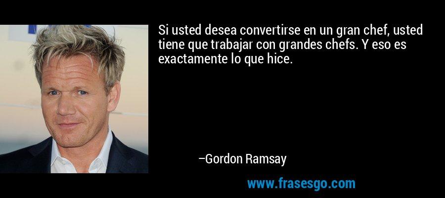 Si usted desea convertirse en un gran chef, usted tiene que trabajar con grandes chefs. Y eso es exactamente lo que hice. – Gordon Ramsay