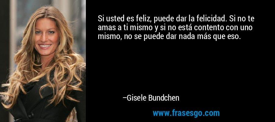 Si usted es feliz, puede dar la felicidad. Si no te amas a ti mismo y si no está contento con uno mismo, no se puede dar nada más que eso. – Gisele Bundchen