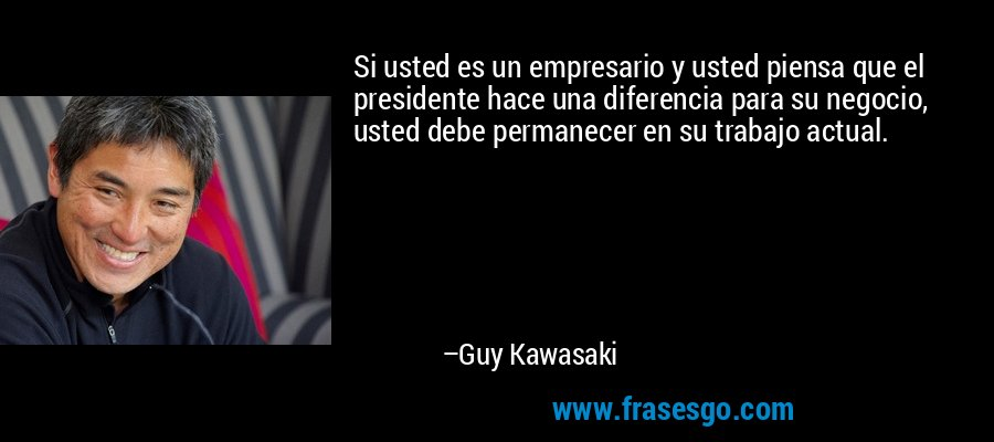 Si usted es un empresario y usted piensa que el presidente hace una diferencia para su negocio, usted debe permanecer en su trabajo actual. – Guy Kawasaki