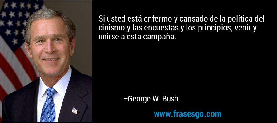 Si usted está enfermo y cansado de la política del cinismo y las encuestas y los principios, venir y unirse a esta campaña. – George W. Bush
