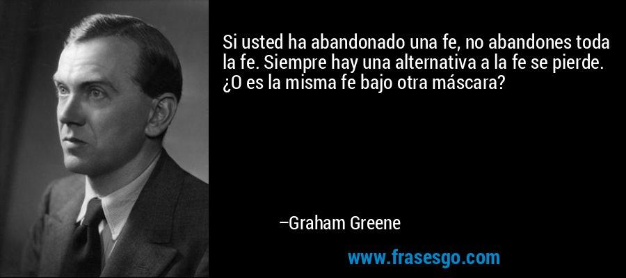 Si usted ha abandonado una fe, no abandones toda la fe. Siempre hay una alternativa a la fe se pierde. ¿O es la misma fe bajo otra máscara? – Graham Greene