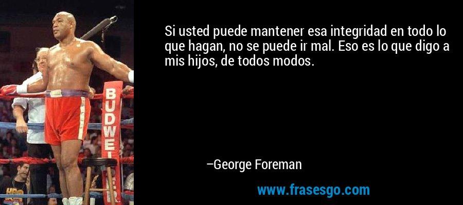 Si usted puede mantener esa integridad en todo lo que hagan, no se puede ir mal. Eso es lo que digo a mis hijos, de todos modos. – George Foreman