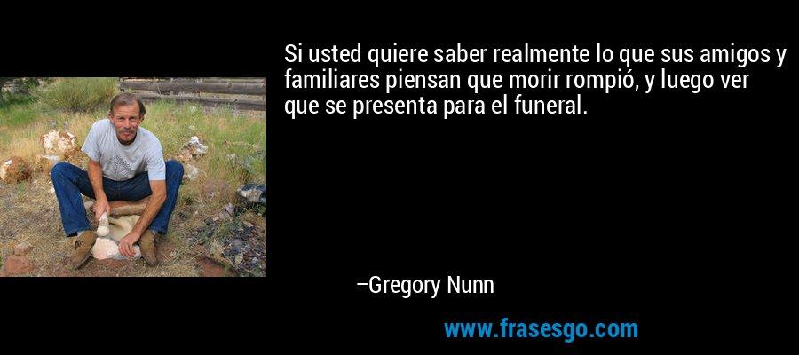 Si usted quiere saber realmente lo que sus amigos y familiares piensan que morir rompió, y luego ver que se presenta para el funeral. – Gregory Nunn