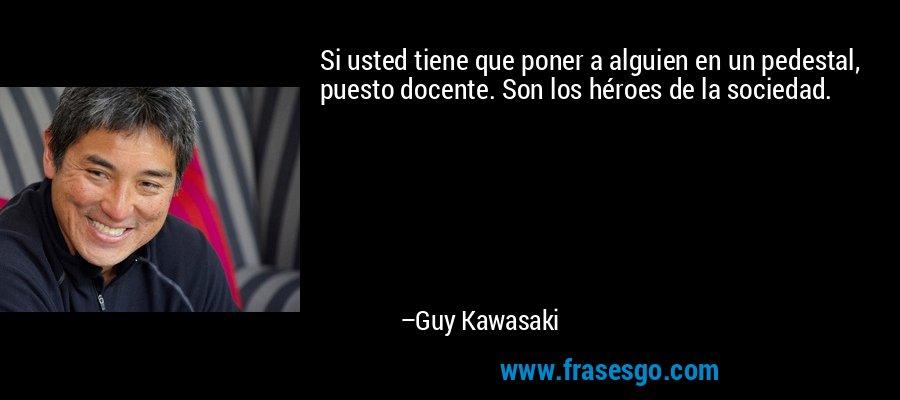 Si usted tiene que poner a alguien en un pedestal, puesto docente. Son los héroes de la sociedad. – Guy Kawasaki