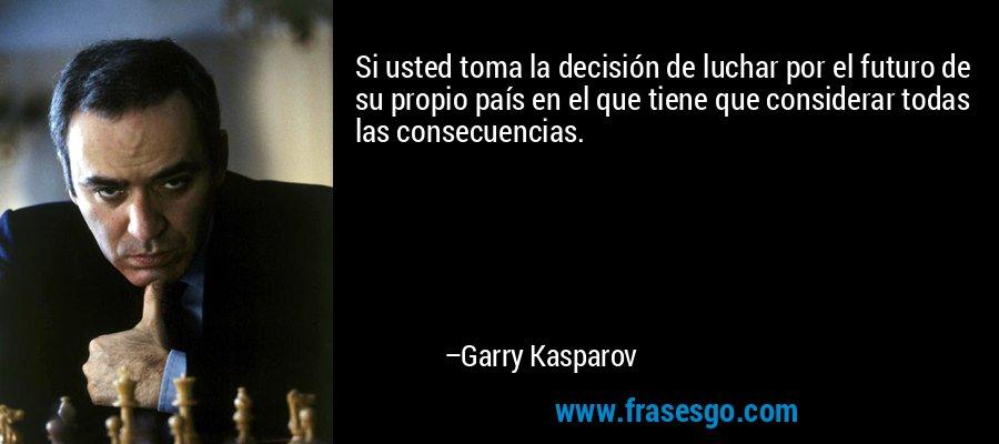 Si usted toma la decisión de luchar por el futuro de su propio país en el que tiene que considerar todas las consecuencias. – Garry Kasparov