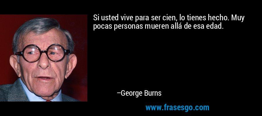 Si usted vive para ser cien, lo tienes hecho. Muy pocas personas mueren allá de esa edad. – George Burns