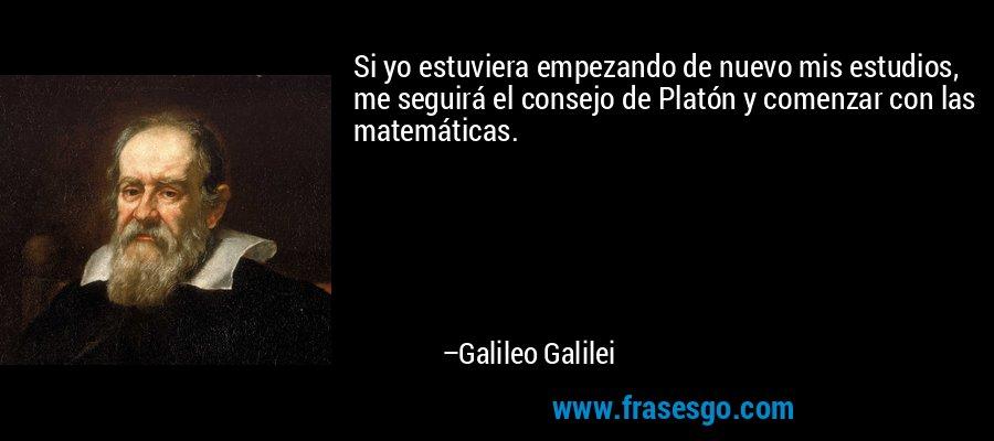 Si yo estuviera empezando de nuevo mis estudios, me seguirá el consejo de Platón y comenzar con las matemáticas. – Galileo Galilei