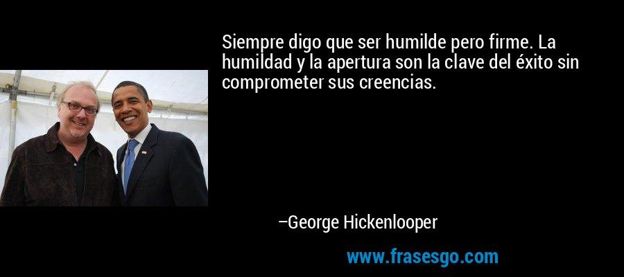 Siempre digo que ser humilde pero firme. La humildad y la apertura son la clave del éxito sin comprometer sus creencias. – George Hickenlooper