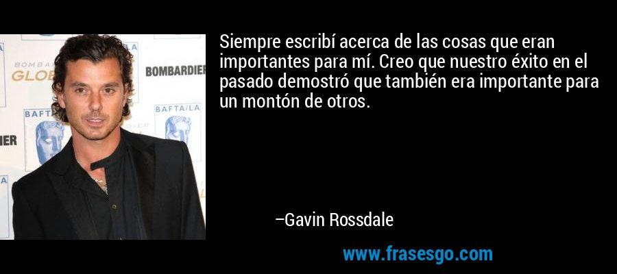 Siempre escribí acerca de las cosas que eran importantes para mí. Creo que nuestro éxito en el pasado demostró que también era importante para un montón de otros. – Gavin Rossdale