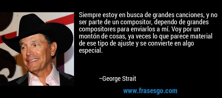 Siempre estoy en busca de grandes canciones, y no ser parte de un compositor, dependo de grandes compositores para enviarlos a mí. Voy por un montón de cosas, ya veces lo que parece material de ese tipo de ajuste y se convierte en algo especial. – George Strait