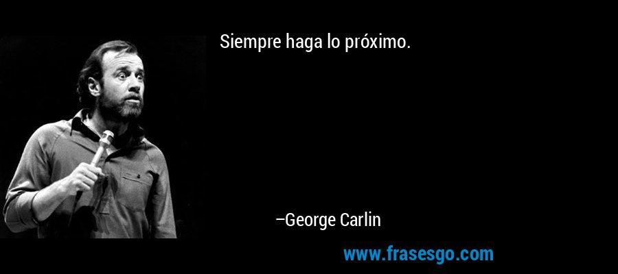 Siempre haga lo próximo. – George Carlin