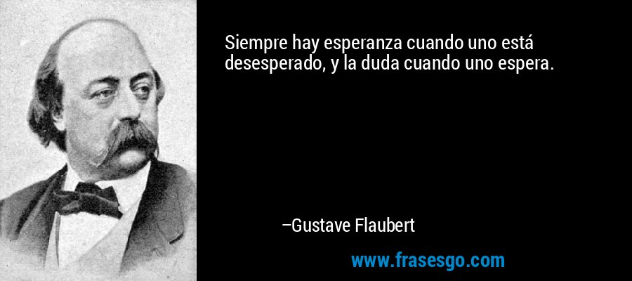 Siempre hay esperanza cuando uno está desesperado, y la duda cuando uno espera. – Gustave Flaubert