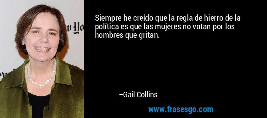 Siempre he creído que la regla de hierro de la política es que las mujeres no votan por los hombres que gritan. – Gail Collins